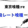【東京喰種:re】登場したSレート・SSレート・SSSレート喰種を一覧形式でまとめてみた!