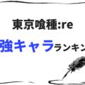 【東京喰種:re】最強キャラ決定戦!強さランキングベスト30!
